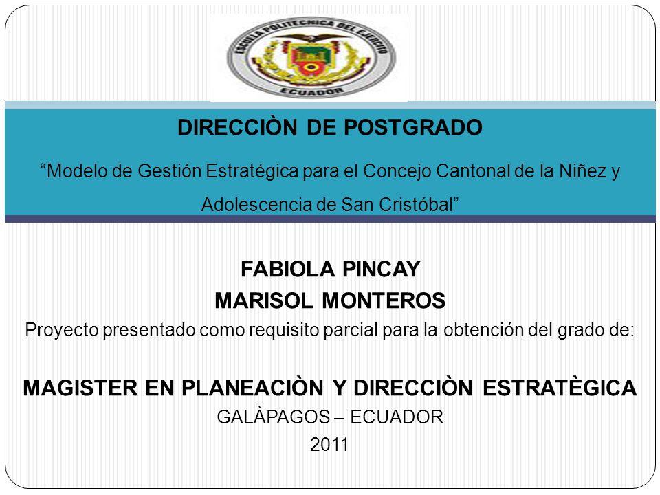 DIRECCIÒN DE POSTGRADO Modelo de Gestión Estratégica para el Concejo Cantonal de la Niñez y Adolescencia de San Cristóbal FABIOLA PINCAY MARISOL MONTEROS Proyecto presentado como requisito parcial para la obtención del grado de: MAGISTER EN PLANEACIÒN Y DIRECCIÒN ESTRATÈGICA GALÀPAGOS – ECUADOR 2011