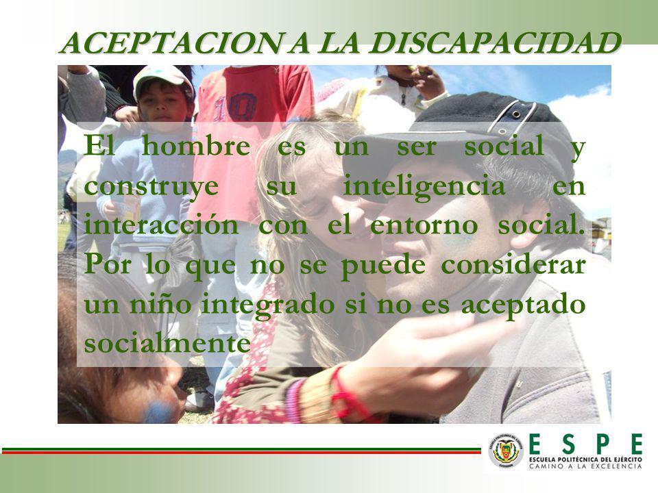 ACEPTACION A LA DISCAPACIDAD El hombre es un ser social y construye su inteligencia en interacción con el entorno social.