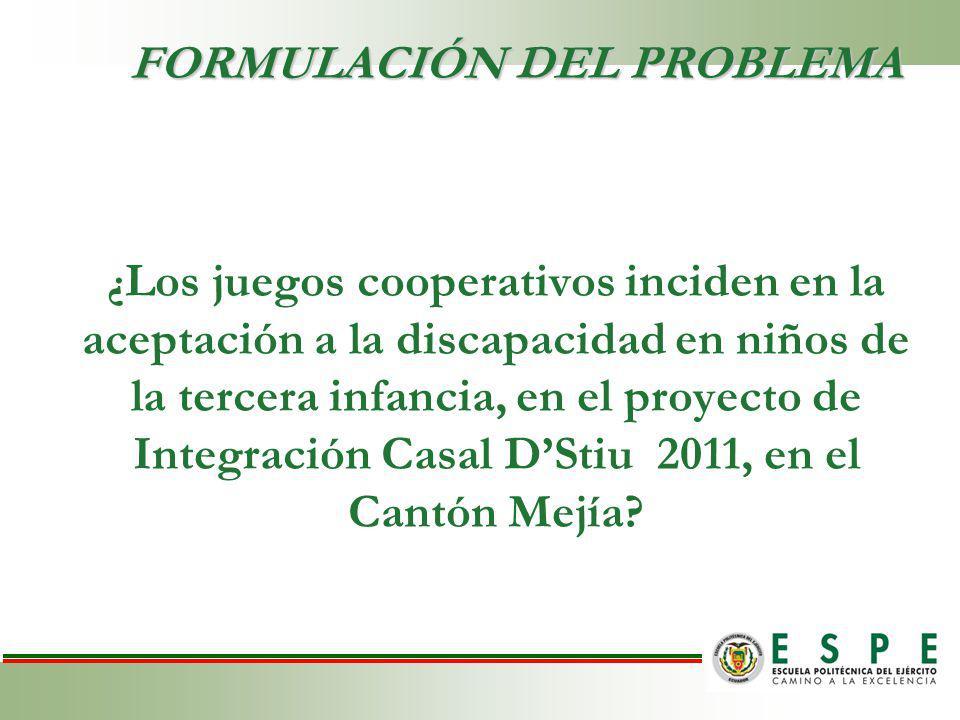FORMULACIÓN DEL PROBLEMA ¿ Los juegos cooperativos inciden en la aceptación a la discapacidad en niños de la tercera infancia, en el proyecto de Integración Casal DStiu 2011, en el Cantón Mejía?