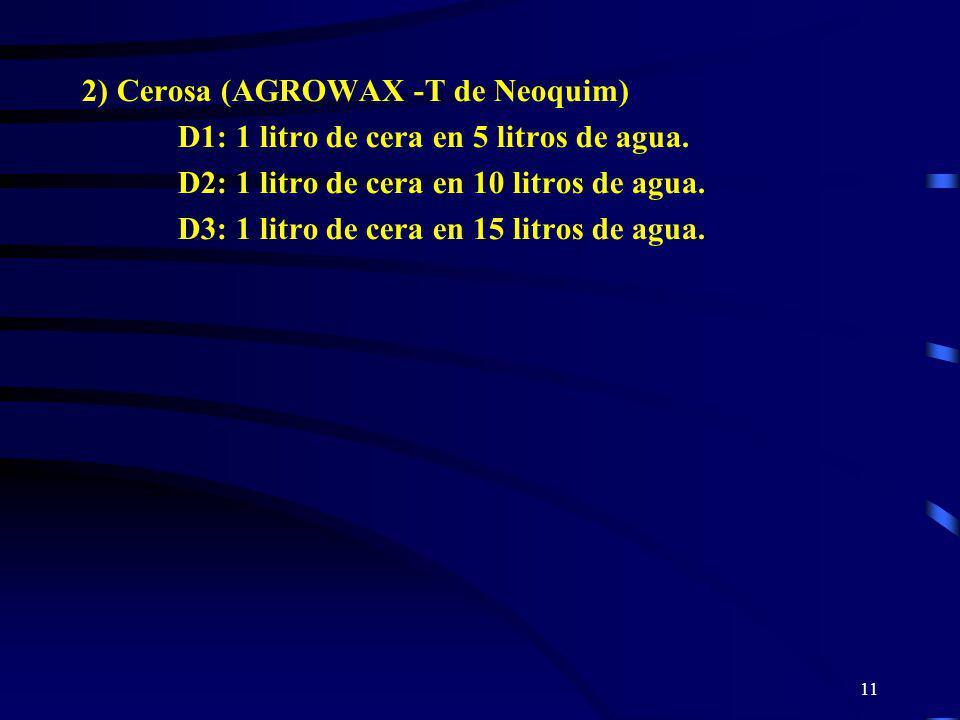 11 2) Cerosa (AGROWAX -T de Neoquim) D1: 1 litro de cera en 5 litros de agua. D2: 1 litro de cera en 10 litros de agua. D3: 1 litro de cera en 15 litr