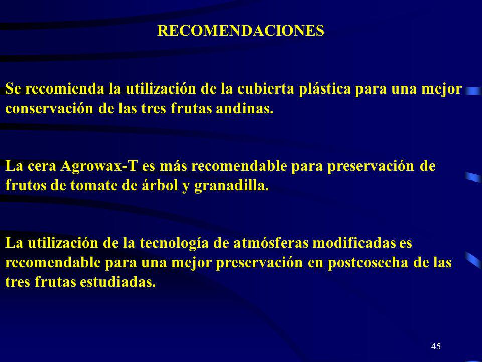 45 RECOMENDACIONES Se recomienda la utilización de la cubierta plástica para una mejor conservación de las tres frutas andinas. La cera Agrowax-T es m