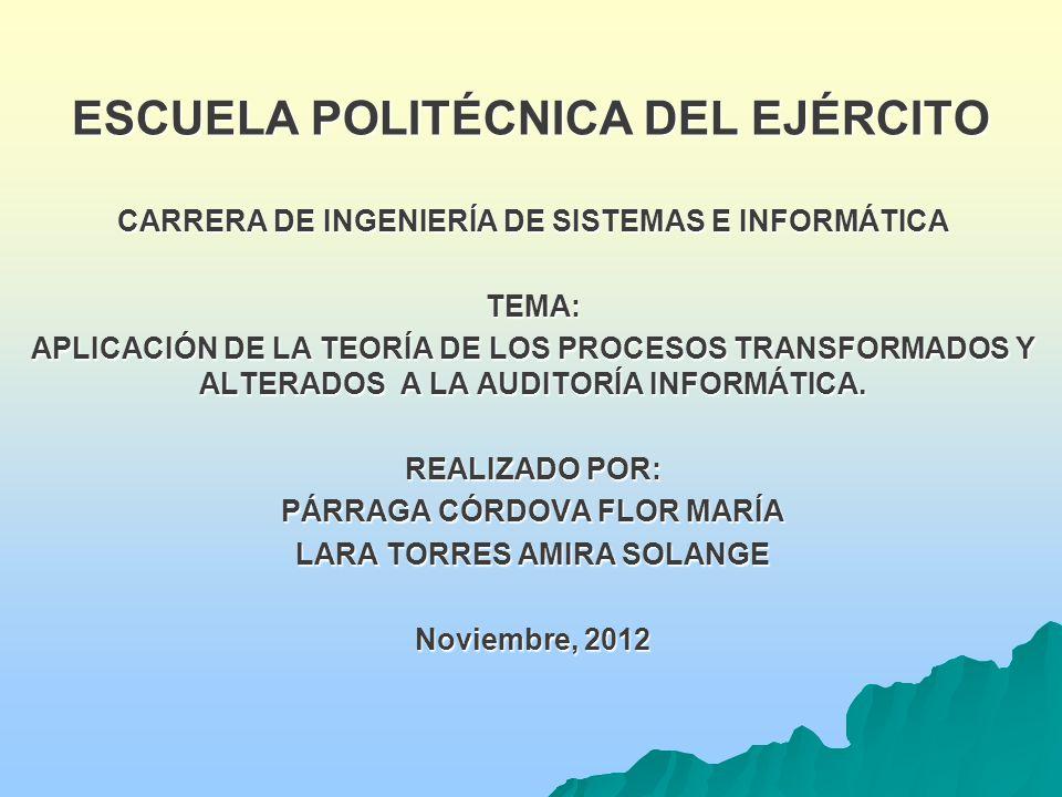 ESCUELA POLITÉCNICA DEL EJÉRCITO CARRERA DE INGENIERÍA DE SISTEMAS E INFORMÁTICA TEMA: APLICACIÓN DE LA TEORÍA DE LOS PROCESOS TRANSFORMADOS Y ALTERADOS A LA AUDITORÍA INFORMÁTICA.