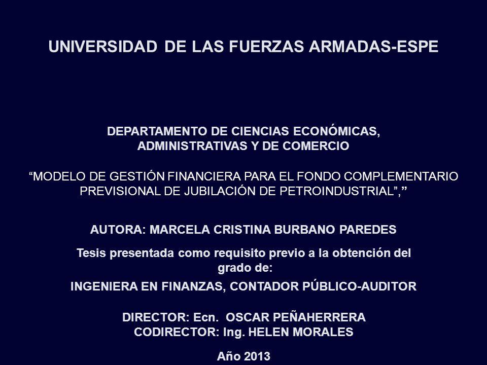 UNIVERSIDAD DE LAS FUERZAS ARMADAS-ESPE DEPARTAMENTO DE CIENCIAS ECONÓMICAS, ADMINISTRATIVAS Y DE COMERCIO MODELO DE GESTIÓN FINANCIERA PARA EL FONDO COMPLEMENTARIO PREVISIONAL DE JUBILACIÓN DE PETROINDUSTRIAL, AUTORA: MARCELA CRISTINA BURBANO PAREDES Tesis presentada como requisito previo a la obtención del grado de: INGENIERA EN FINANZAS, CONTADOR PÚBLICO-AUDITOR DIRECTOR: Ecn.