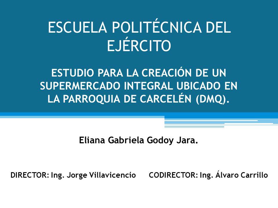 ESCUELA POLITÉCNICA DEL EJÉRCITO ESTUDIO PARA LA CREACIÓN DE UN SUPERMERCADO INTEGRAL UBICADO EN LA PARROQUIA DE CARCELÉN (DMQ). Eliana Gabriela Godoy