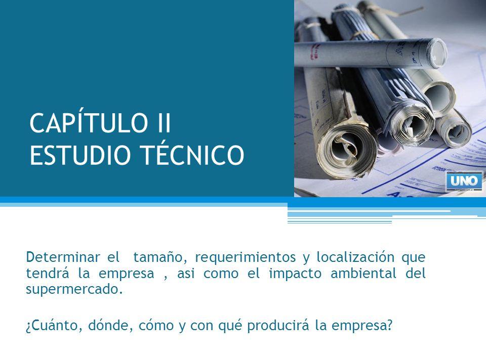CAPÍTULO II ESTUDIO TÉCNICO Determinar el tamaño, requerimientos y localización que tendrá la empresa, asi como el impacto ambiental del supermercado.