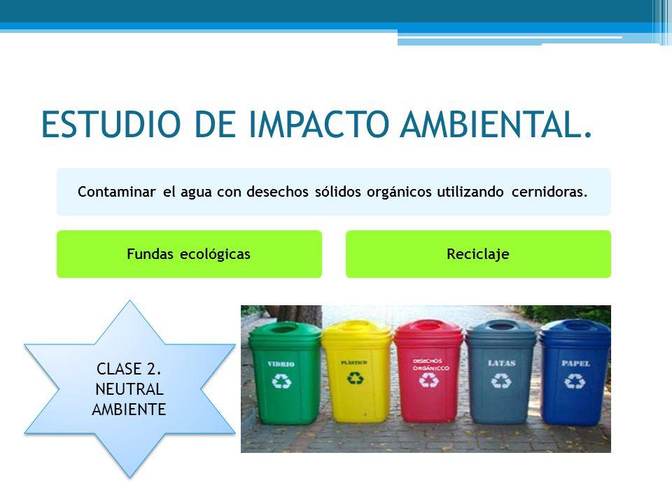 ESTUDIO DE IMPACTO AMBIENTAL. Contaminar el agua con desechos sólidos orgánicos utilizando cernidoras.Fundas ecológicasReciclaje CLASE 2. NEUTRAL AMBI