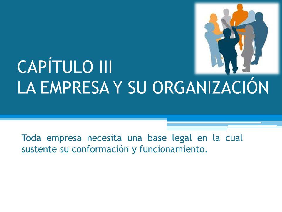 CAPÍTULO III LA EMPRESA Y SU ORGANIZACIÓN Toda empresa necesita una base legal en la cual sustente su conformación y funcionamiento.