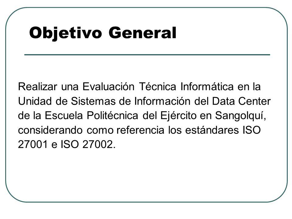 Objetivo General Realizar una Evaluación Técnica Informática en la Unidad de Sistemas de Información del Data Center de la Escuela Politécnica del Ejé