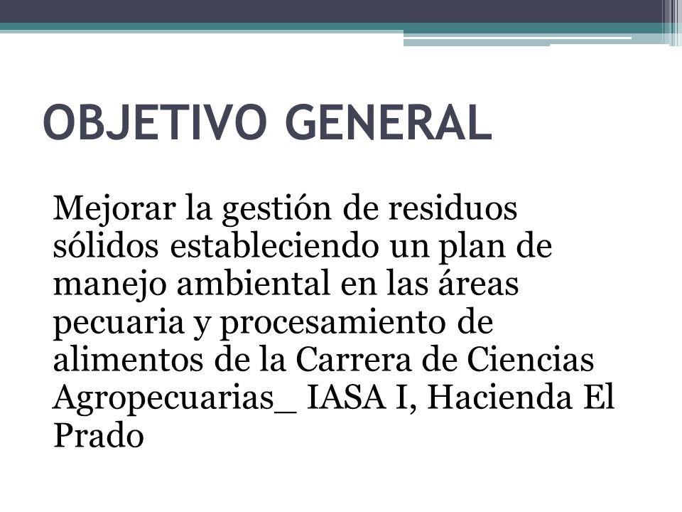 OBJETIVO GENERAL Mejorar la gestión de residuos sólidos estableciendo un plan de manejo ambiental en las áreas pecuaria y procesamiento de alimentos de la Carrera de Ciencias Agropecuarias_ IASA I, Hacienda El Prado