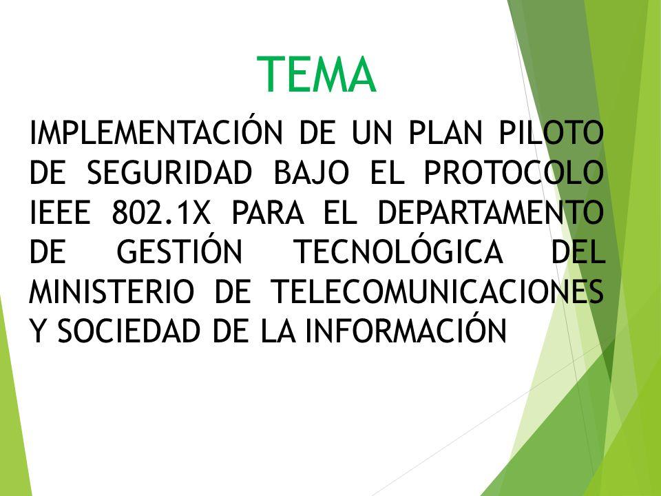 TEMA IMPLEMENTACIÓN DE UN PLAN PILOTO DE SEGURIDAD BAJO EL PROTOCOLO IEEE 802.1X PARA EL DEPARTAMENTO DE GESTIÓN TECNOLÓGICA DEL MINISTERIO DE TELECOM