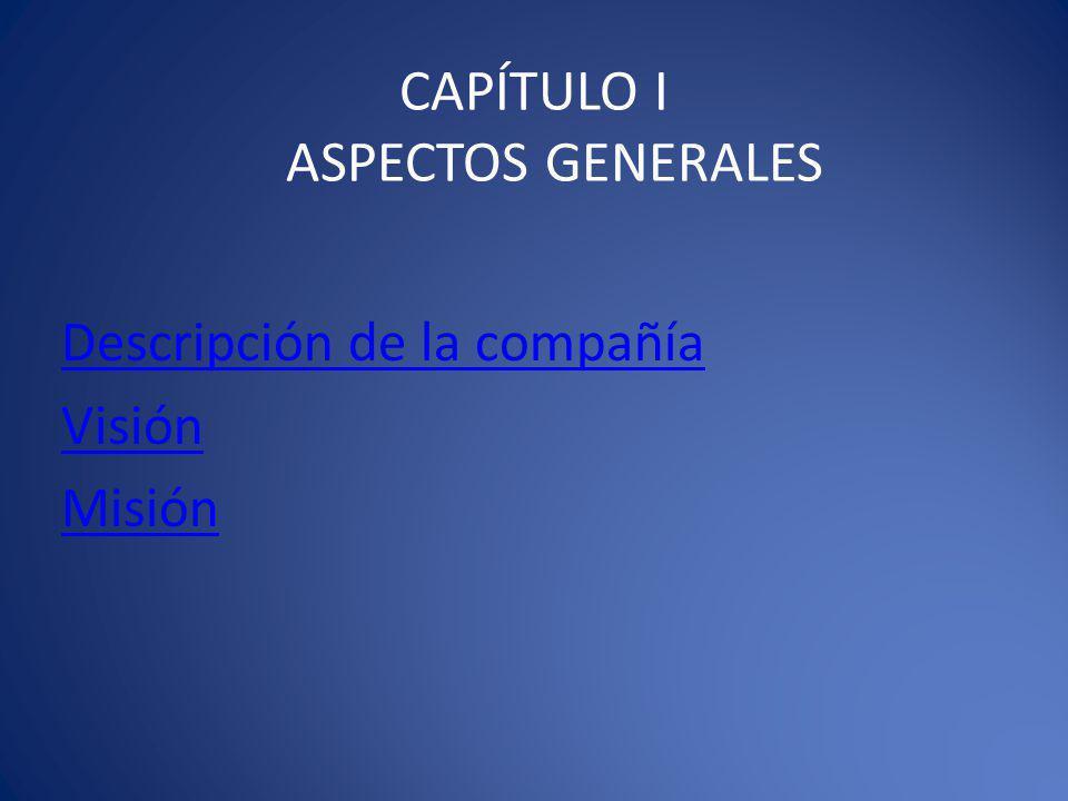 CAPÍTULO I ASPECTOS GENERALES Descripción de la compañía Visión Misión