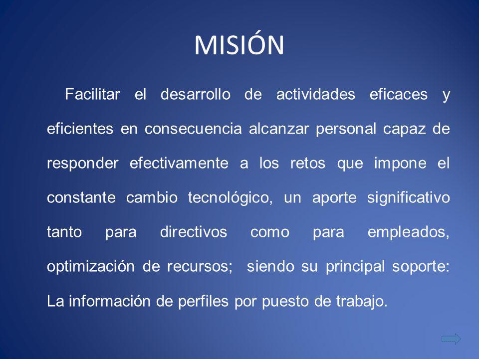 MISIÓN Facilitar el desarrollo de actividades eficaces y eficientes en consecuencia alcanzar personal capaz de responder efectivamente a los retos que