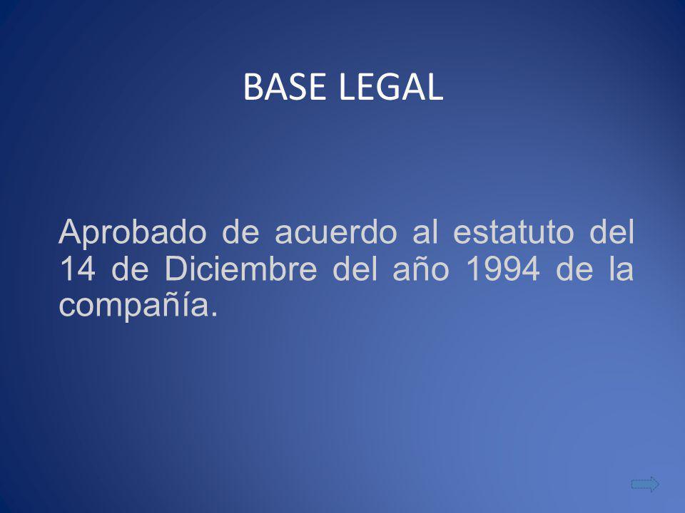 BASE LEGAL Aprobado de acuerdo al estatuto del 14 de Diciembre del año 1994 de la compañía.