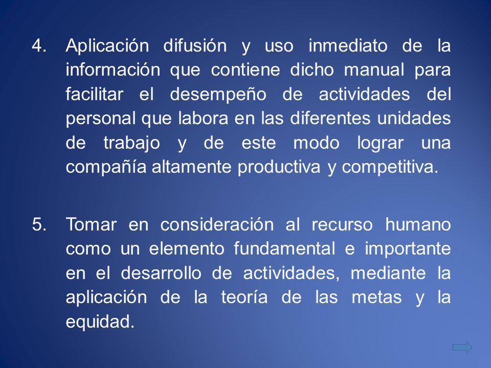 4.Aplicación difusión y uso inmediato de la información que contiene dicho manual para facilitar el desempeño de actividades del personal que labora en las diferentes unidades de trabajo y de este modo lograr una compañía altamente productiva y competitiva.
