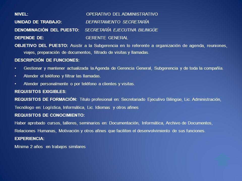 NIVEL: OPERATIVO DEL ADMINISTRATIVO UNIDAD DE TRABAJO: DEPARTAMENTO SECRETARÍA DENOMINACIÓN DEL PUESTO: SECRETARÍA EJECUTIVA BILINGÜE DEPENDE DE: GERENTE GENERAL OBJETIVO DEL PUESTO: Asistir a la Subgerencia en lo referente a organización de agenda, reuniones, viajes, preparación de documentos, filtrado de visitas y llamadas.