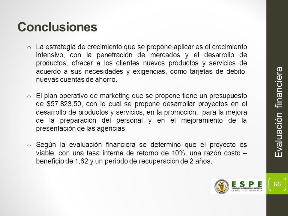 66 Evaluación financiera Conclusiones o La estrategia de crecimiento que se propone aplicar es el crecimiento intensivo, con la penetración de mercados y el desarrollo de productos, ofrecer a los clientes nuevos productos y servicios de acuerdo a sus necesidades y exigencias, como tarjetas de debito, nuevas cuentas de ahorro.