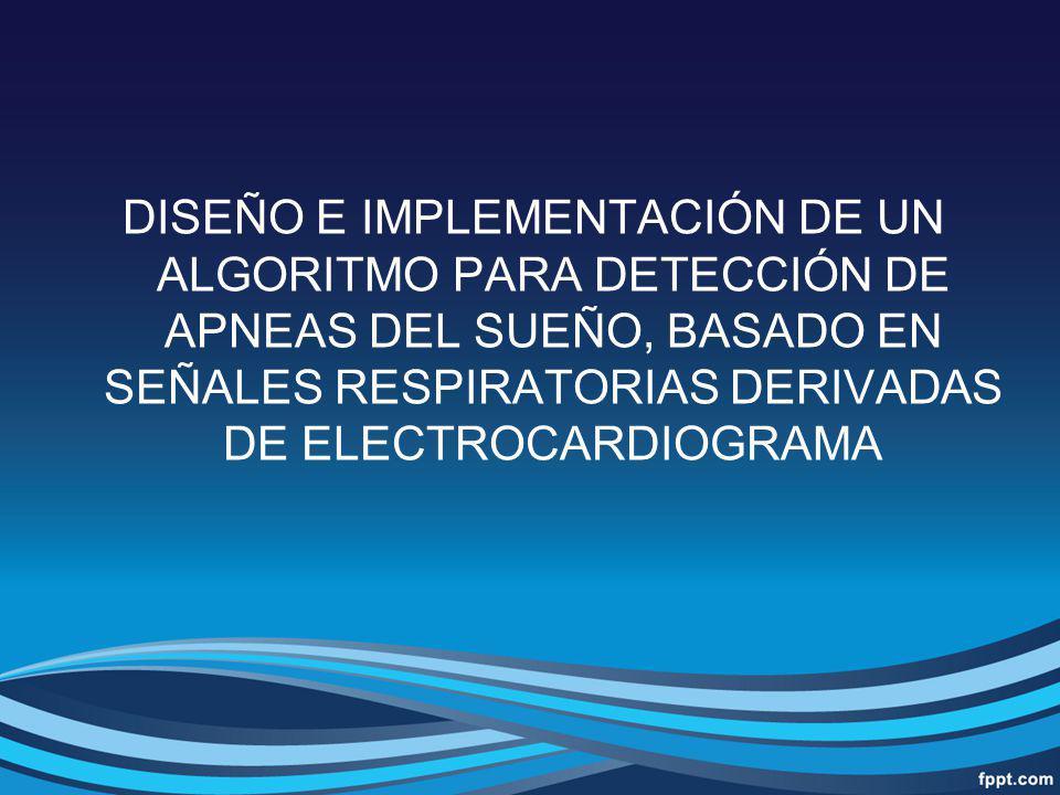 DISEÑO E IMPLEMENTACIÓN DE UN ALGORITMO PARA DETECCIÓN DE APNEAS DEL SUEÑO, BASADO EN SEÑALES RESPIRATORIAS DERIVADAS DE ELECTROCARDIOGRAMA
