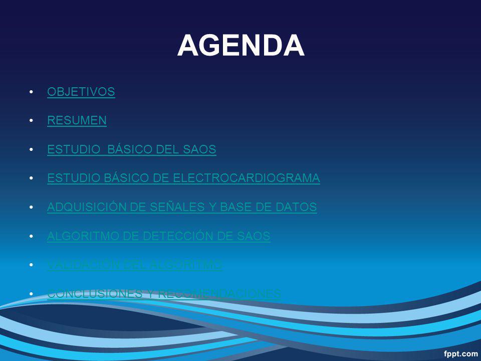 AGENDA OBJETIVOS RESUMEN ESTUDIO BÁSICO DEL SAOS ESTUDIO BÁSICO DE ELECTROCARDIOGRAMA ADQUISICIÓN DE SEÑALES Y BASE DE DATOS ALGORITMO DE DETECCIÓN DE