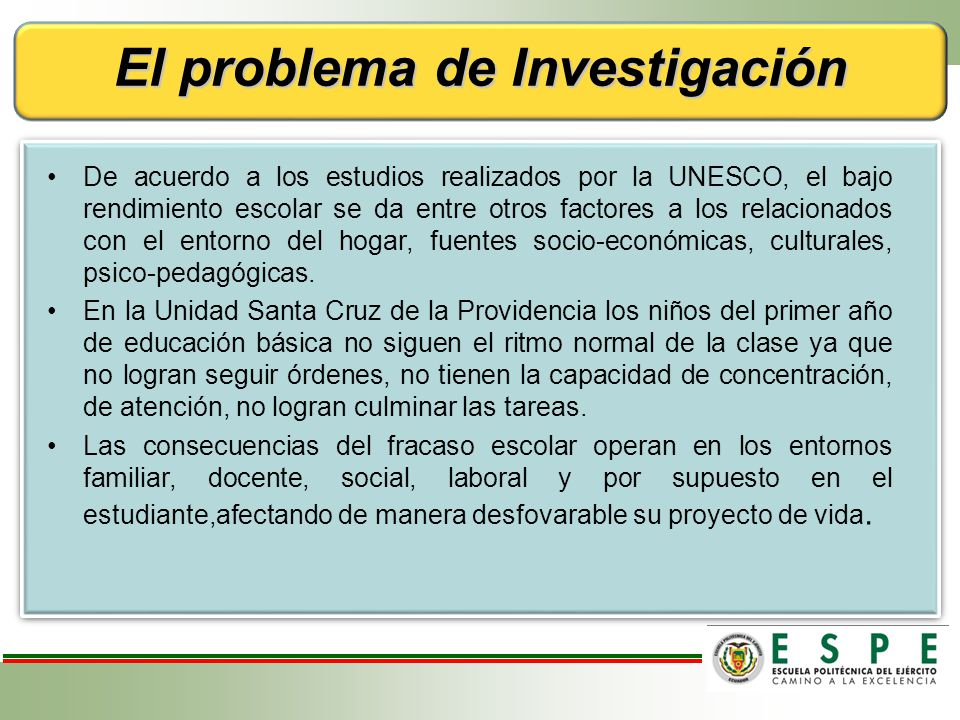 El problema de Investigación De acuerdo a los estudios realizados por la UNESCO, el bajo rendimiento escolar se da entre otros factores a los relacionados con el entorno del hogar, fuentes socio-económicas, culturales, psico-pedagógicas.