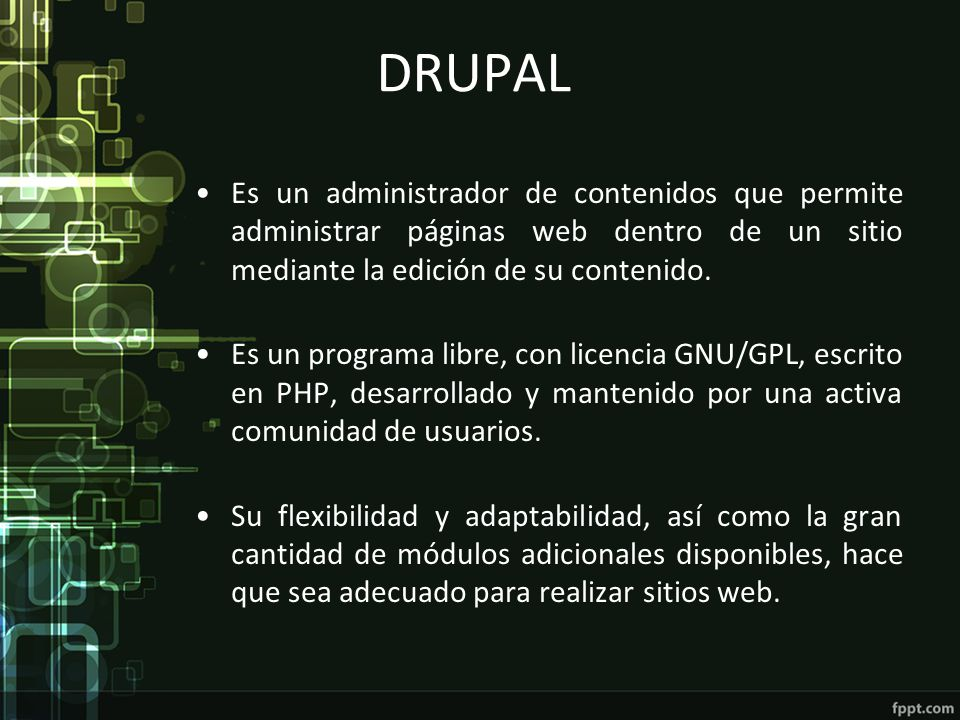DRUPAL Es un administrador de contenidos que permite administrar páginas web dentro de un sitio mediante la edición de su contenido. Es un programa li