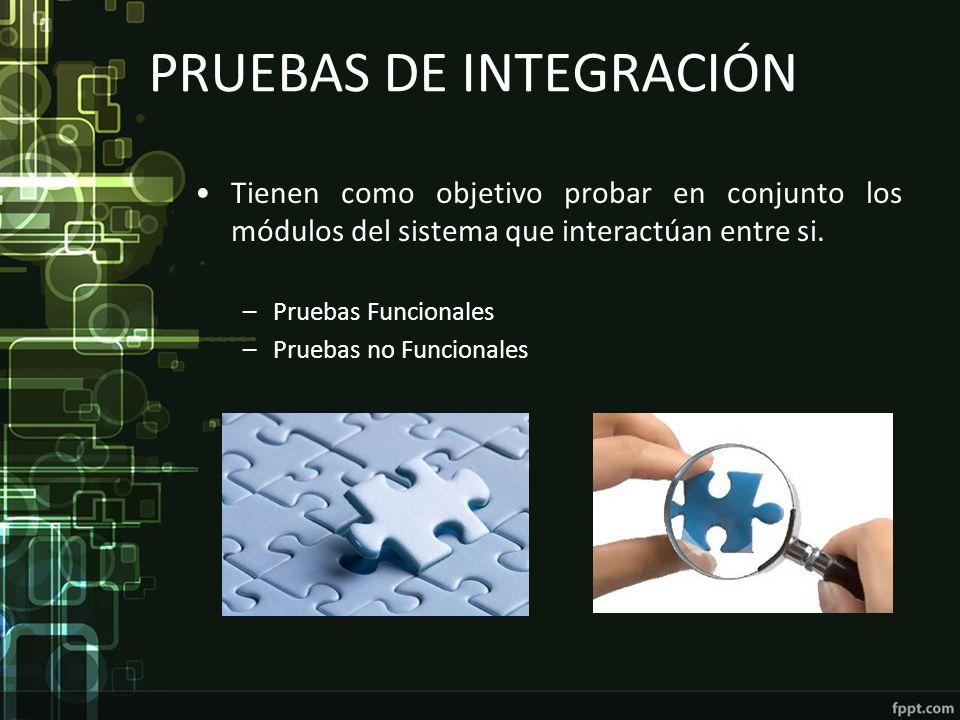 PRUEBAS DE INTEGRACIÓN Tienen como objetivo probar en conjunto los módulos del sistema que interactúan entre si. –Pruebas Funcionales –Pruebas no Func