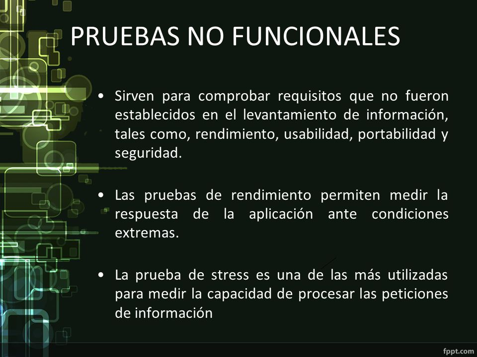 PRUEBAS NO FUNCIONALES Sirven para comprobar requisitos que no fueron establecidos en el levantamiento de información, tales como, rendimiento, usabil