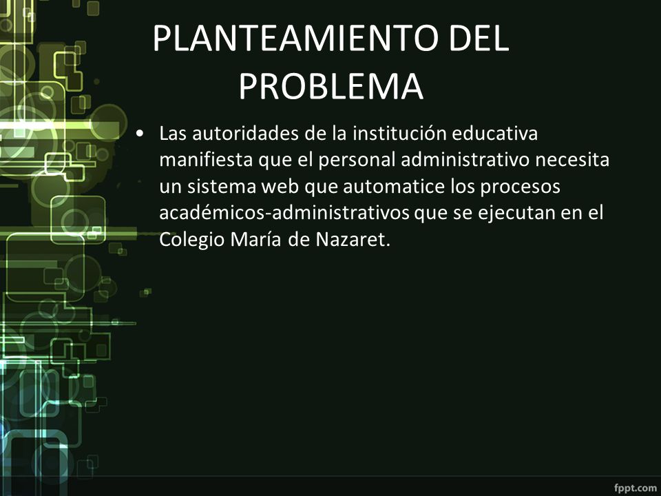 PLANTEAMIENTO DEL PROBLEMA Las autoridades de la institución educativa manifiesta que el personal administrativo necesita un sistema web que automatic