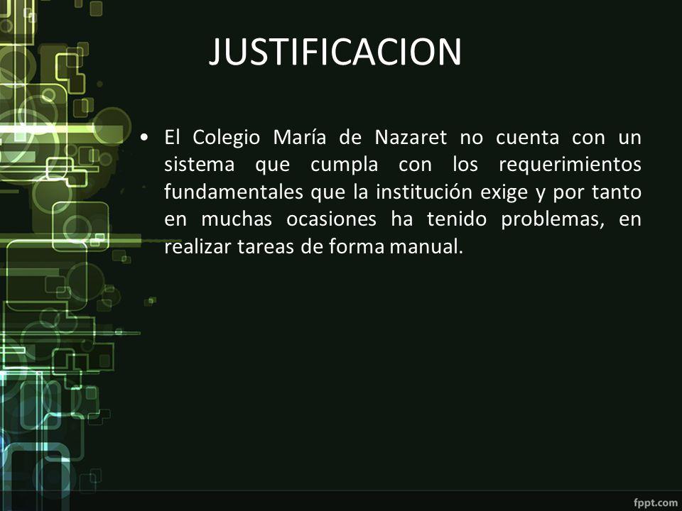 JUSTIFICACION El Colegio María de Nazaret no cuenta con un sistema que cumpla con los requerimientos fundamentales que la institución exige y por tant