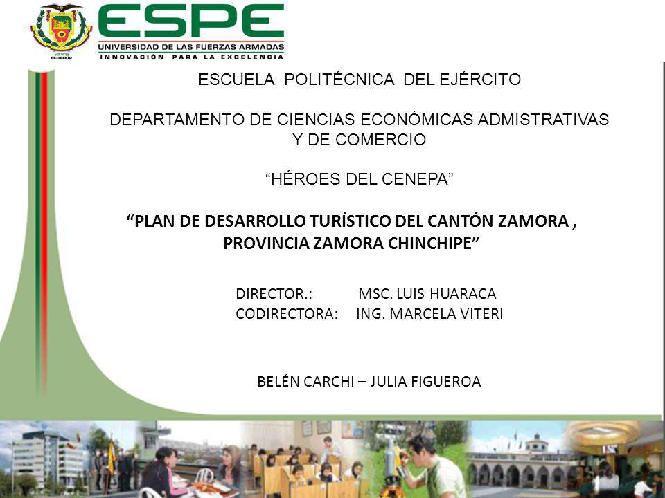 PLAN DE DESARROLLO TURÍSTICO DEL CANTÓN ZAMORA, PROVINCIA ZAMORA CHINCHIPE ESCUELA POLITÉCNICA DEL EJÉRCITO DEPARTAMENTO DE CIENCIAS ECONÓMICAS ADMISTRATIVAS Y DE COMERCIO HÉROES DEL CENEPA BELÉN CARCHI – JULIA FIGUEROA DIRECTOR.: MSC.