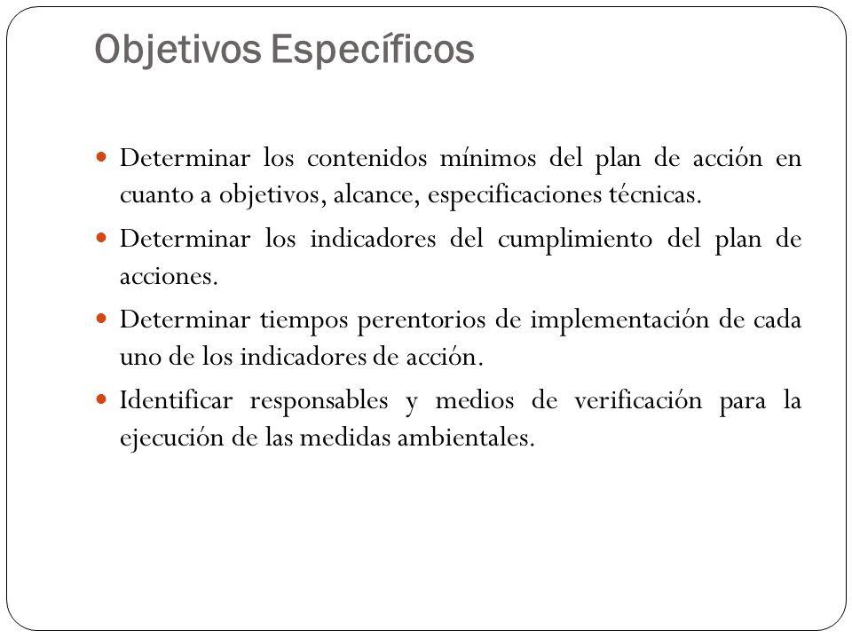 Objetivos Específicos Determinar los contenidos mínimos del plan de acción en cuanto a objetivos, alcance, especificaciones técnicas. Determinar los i