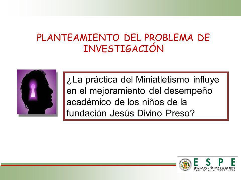 PLANTEAMIENTO DEL PROBLEMA DE INVESTIGACIÓN ¿La práctica del Miniatletismo influye en el mejoramiento del desempeño académico de los niños de la fundación Jesús Divino Preso?