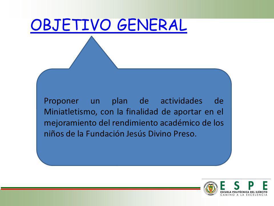 OBJETIVO GENERAL Proponer un plan de actividades de Miniatletismo, con la finalidad de aportar en el mejoramiento del rendimiento académico de los niños de la Fundación Jesús Divino Preso.