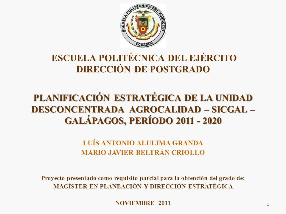 LUÍS ANTONIO ALULIMA GRANDA MARIO JAVIER BELTRÁN CRIOLLO Proyecto presentado como requisito parcial para la obtención del grado de: MAGÍSTER EN PLANEACIÓN Y DIRECCIÓN ESTRATÉGICA NOVIEMBRE 2011 PLANIFICACIÓN ESTRATÉGICA DE LA UNIDAD DESCONCENTRADA AGROCALIDAD – SICGAL – GALÁPAGOS, PERÍODO 2011 - 2020 ESCUELA POLITÉCNICA DEL EJÉRCITO DIRECCIÓN DE POSTGRADO PLANIFICACIÓN ESTRATÉGICA DE LA UNIDAD DESCONCENTRADA AGROCALIDAD – SICGAL – GALÁPAGOS, PERÍODO 2011 - 2020 1