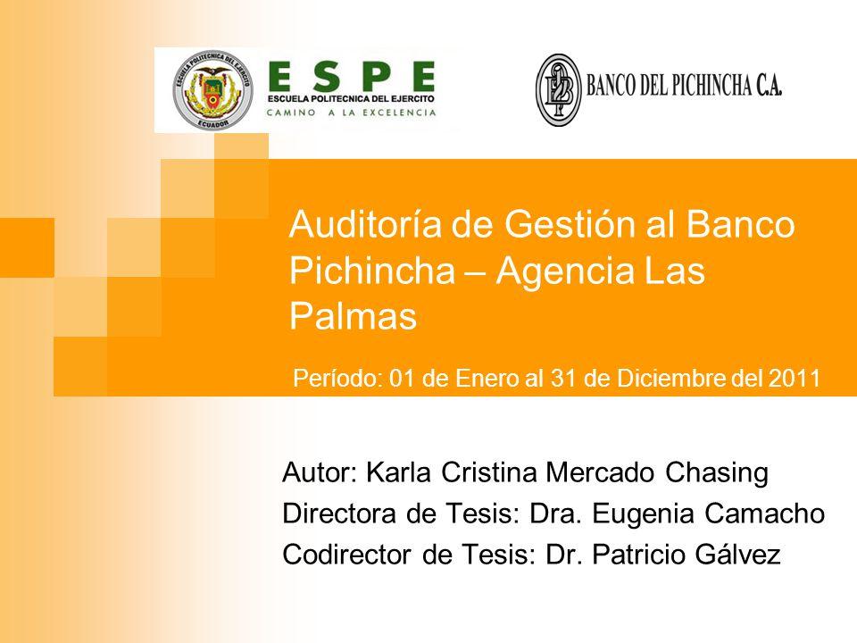 Auditoría de Gestión al Banco Pichincha – Agencia Las Palmas Autor: Karla Cristina Mercado Chasing Directora de Tesis: Dra. Eugenia Camacho Codirector