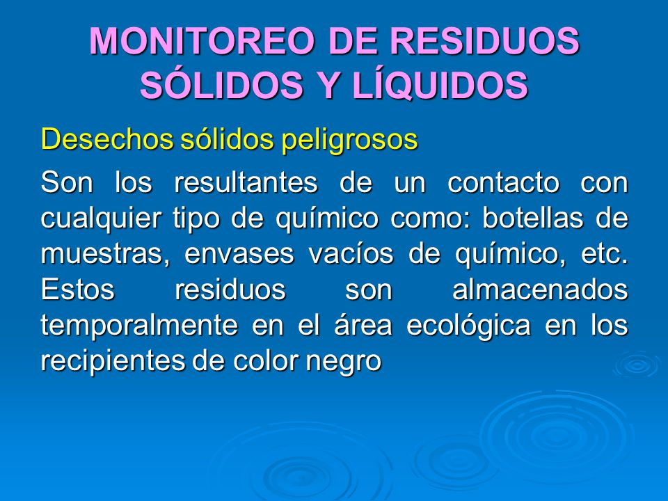 MONITOREO DE RESIDUOS SÓLIDOS Y LÍQUIDOS Desechos sólidos peligrosos Son los resultantes de un contacto con cualquier tipo de químico como: botellas d