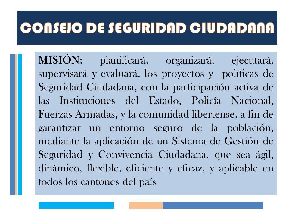 MISIÓN: planificará, organizará, ejecutará, supervisará y evaluará, los proyectos y políticas de Seguridad Ciudadana, con la participación activa de l