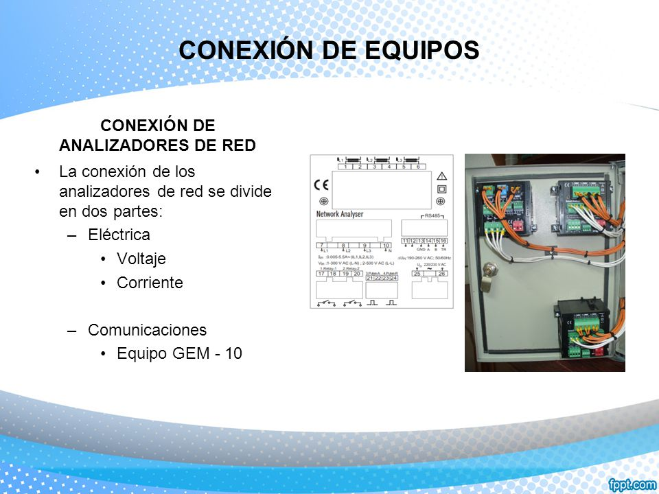 CONEXIÓN DE EQUIPOS CONEXIÓN DE ANALIZADORES DE RED La conexión de los analizadores de red se divide en dos partes: –Eléctrica Voltaje Corriente –Comu
