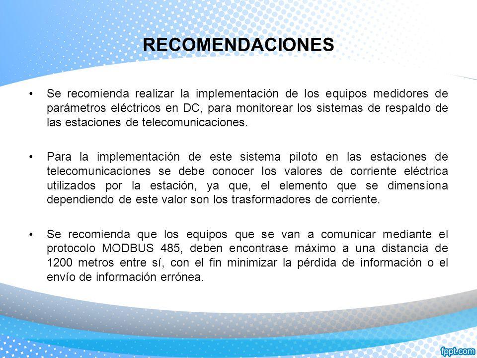 RECOMENDACIONES Se recomienda realizar la implementación de los equipos medidores de parámetros eléctricos en DC, para monitorear los sistemas de resp