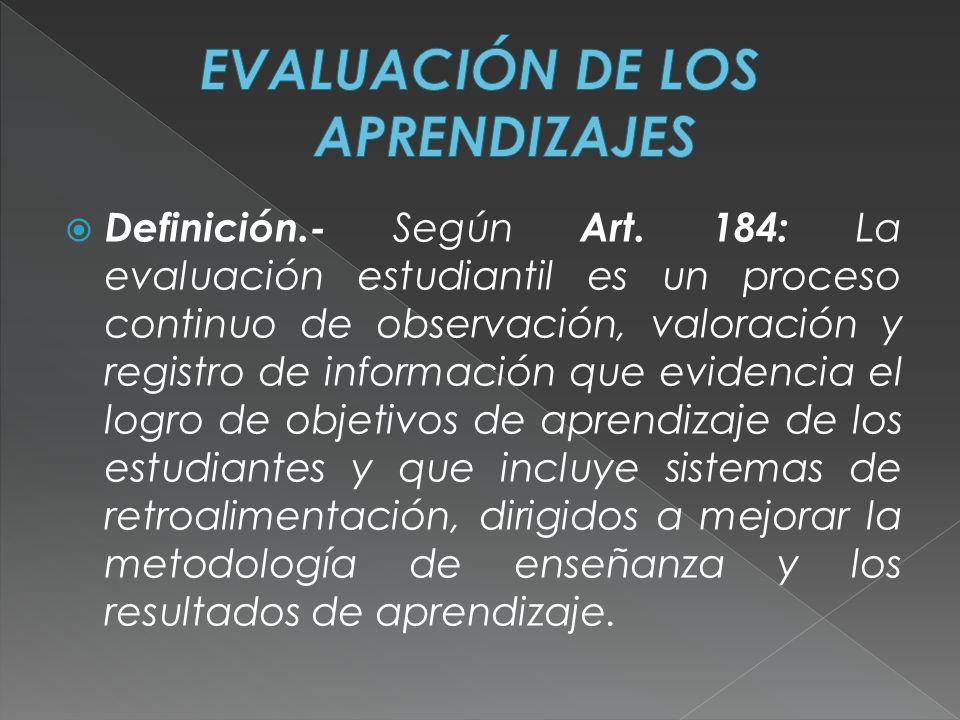 Definición.- Según Art. 184: La evaluación estudiantil es un proceso continuo de observación, valoración y registro de información que evidencia el lo