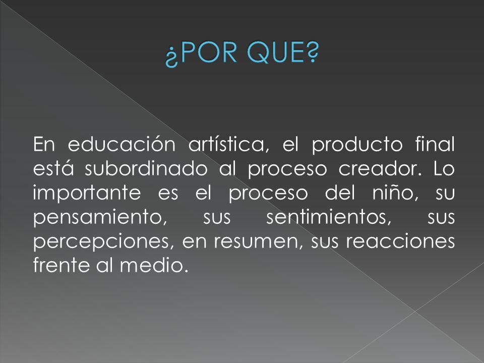 En educación artística, el producto final está subordinado al proceso creador. Lo importante es el proceso del niño, su pensamiento, sus sentimientos,