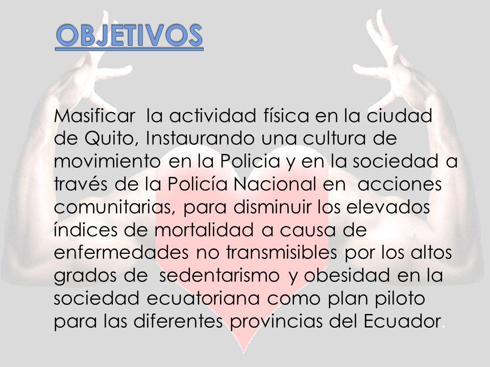 Masificar la actividad física en la ciudad de Quito, Instaurando una cultura de movimiento en la Policia y en la sociedad a través de la Policía Nacional en acciones comunitarias, para disminuir los elevados índices de mortalidad a causa de enfermedades no transmisibles por los altos grados de sedentarismo y obesidad en la sociedad ecuatoriana como plan piloto para las diferentes provincias del Ecuador.
