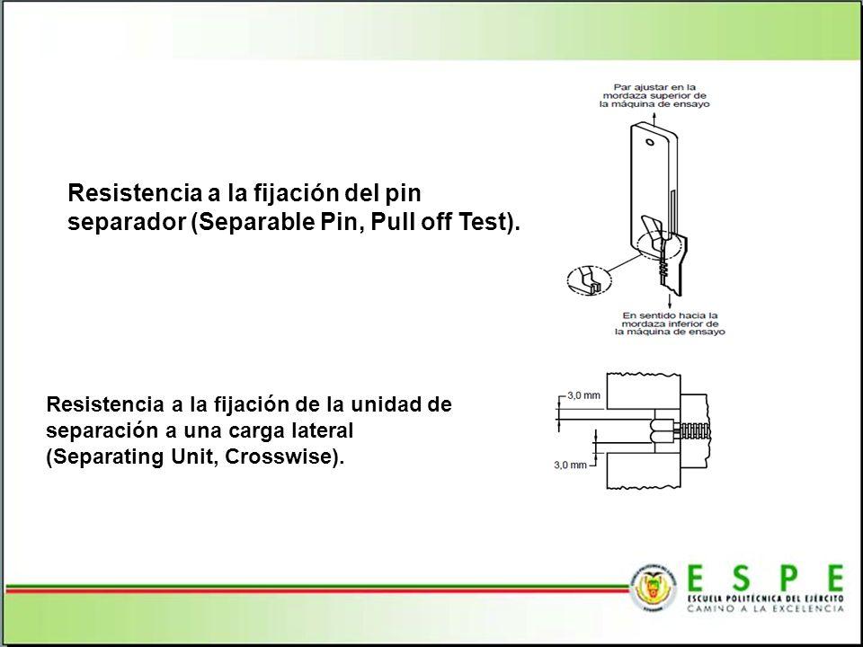 Resistencia a la fijación del pin separador (Separable Pin, Pull off Test). Resistencia a la fijación de la unidad de separación a una carga lateral (