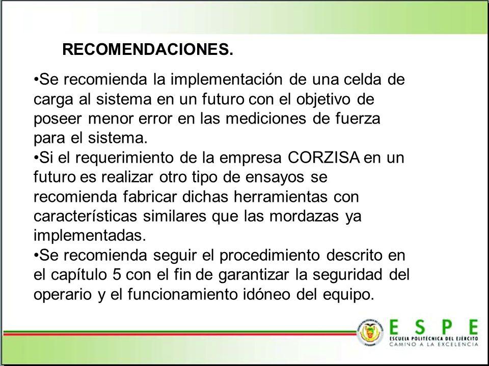 RECOMENDACIONES. Se recomienda la implementación de una celda de carga al sistema en un futuro con el objetivo de poseer menor error en las mediciones