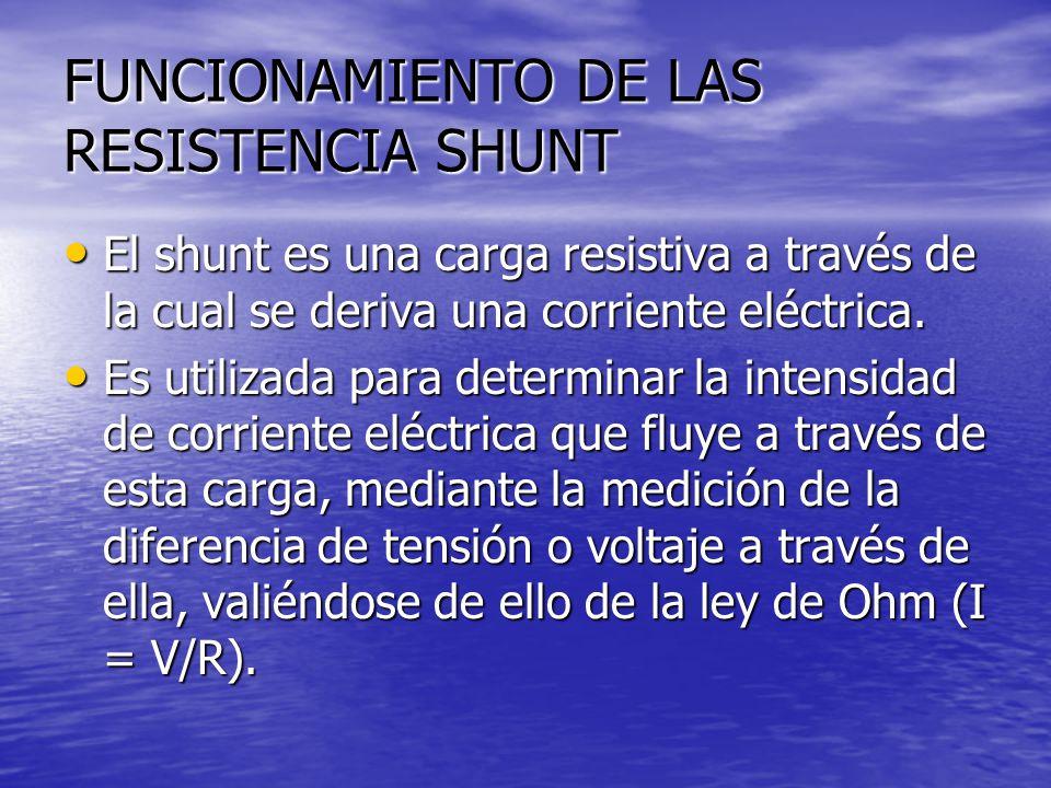 FUNCIONAMIENTO DE LAS RESISTENCIA SHUNT El shunt es una carga resistiva a través de la cual se deriva una corriente eléctrica. El shunt es una carga r