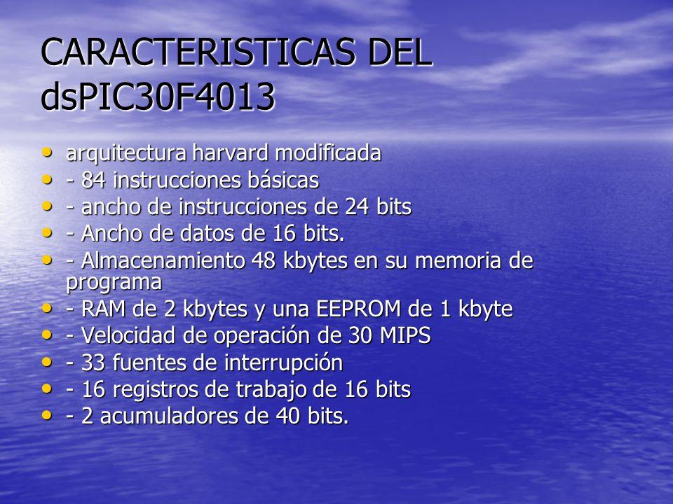 CARACTERISTICAS DEL dsPIC30F4013 arquitectura harvard modificada arquitectura harvard modificada - 84 instrucciones básicas - 84 instrucciones básicas