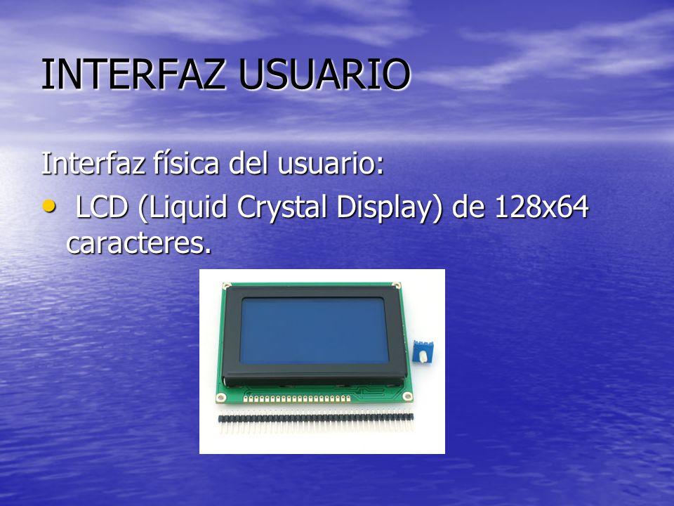 INTERFAZ USUARIO Interfaz física del usuario: LCD (Liquid Crystal Display) de 128x64 caracteres. LCD (Liquid Crystal Display) de 128x64 caracteres.