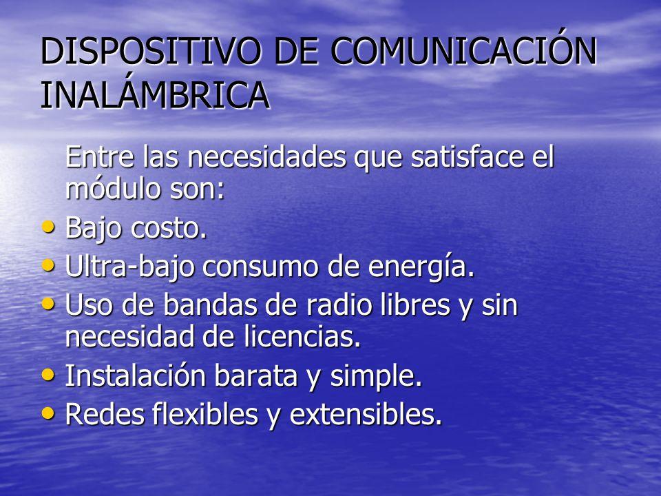 DISPOSITIVO DE COMUNICACIÓN INALÁMBRICA Entre las necesidades que satisface el módulo son: Bajo costo. Bajo costo. Ultra-bajo consumo de energía. Ultr