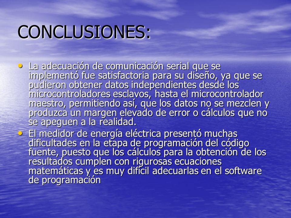 CONCLUSIONES: La adecuación de comunicación serial que se implementó fue satisfactoria para su diseño, ya que se pudieron obtener datos independientes