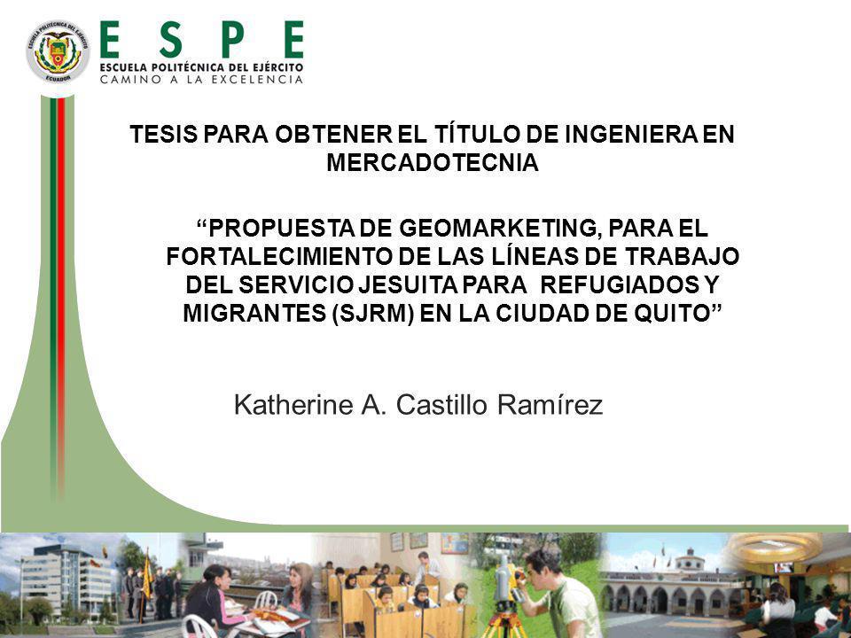 TESIS PARA OBTENER EL TÍTULO DE INGENIERA EN MERCADOTECNIA PROPUESTA DE GEOMARKETING, PARA EL FORTALECIMIENTO DE LAS LÍNEAS DE TRABAJO DEL SERVICIO JESUITA PARA REFUGIADOS Y MIGRANTES (SJRM) EN LA CIUDAD DE QUITO Katherine A.