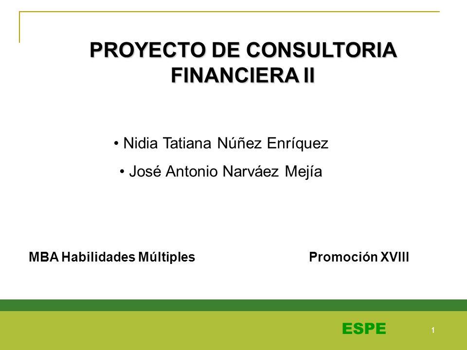 1 1 ESPE PROYECTO DE CONSULTORIA FINANCIERA II Nidia Tatiana Núñez Enríquez José Antonio Narváez Mejía MBA Habilidades Múltiples Promoción XVIII